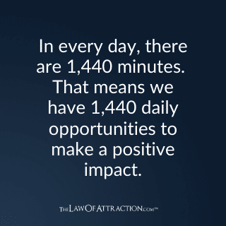 In every day, there are 1,440 minutes. That means we have 1,440 daily opportunities to make a positive impact.