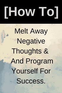 Melt Away Negative Thoughts & And ProgramYourself For Success.