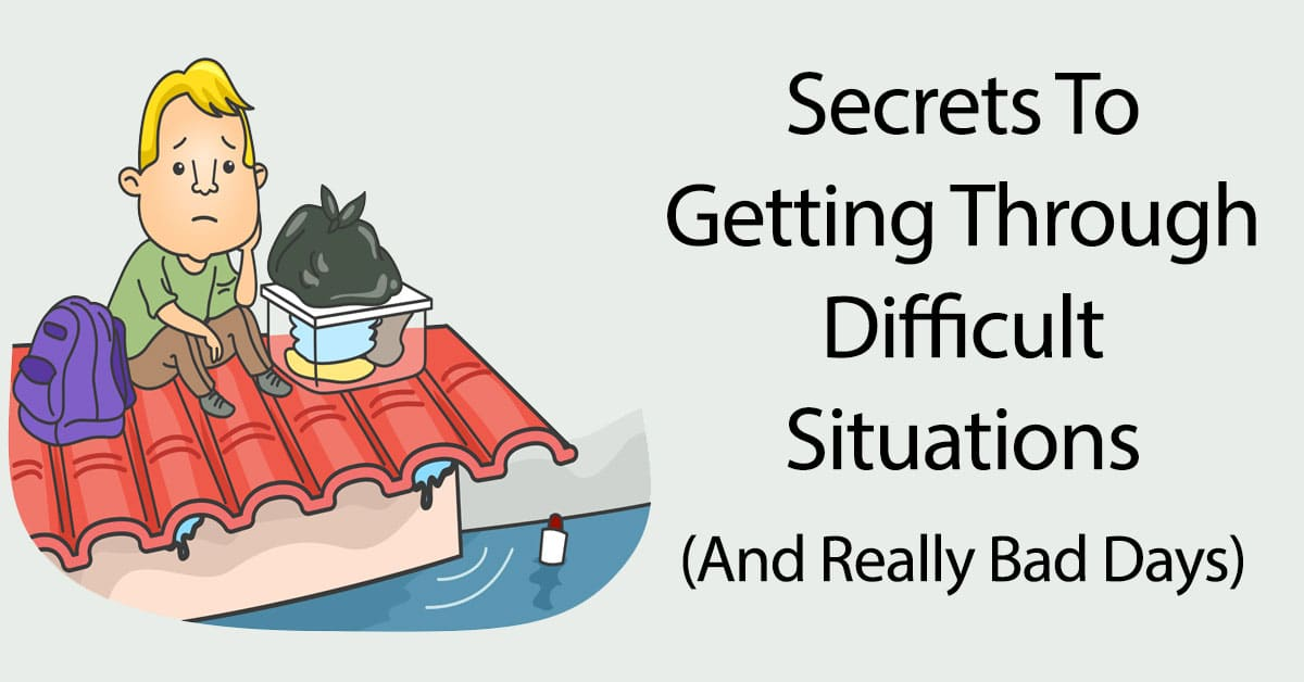 Secrets To Getting Through Difficult Situations (And